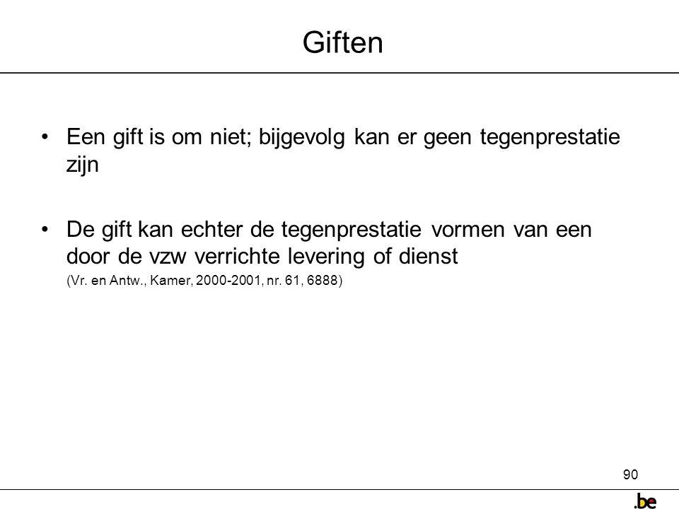 90 Giften •Een gift is om niet; bijgevolg kan er geen tegenprestatie zijn •De gift kan echter de tegenprestatie vormen van een door de vzw verrichte levering of dienst (Vr.