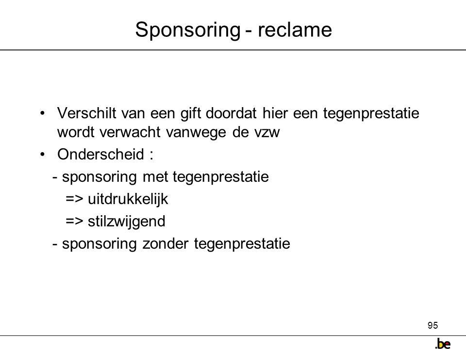 95 Sponsoring - reclame •Verschilt van een gift doordat hier een tegenprestatie wordt verwacht vanwege de vzw •Onderscheid : - sponsoring met tegenprestatie => uitdrukkelijk => stilzwijgend - sponsoring zonder tegenprestatie