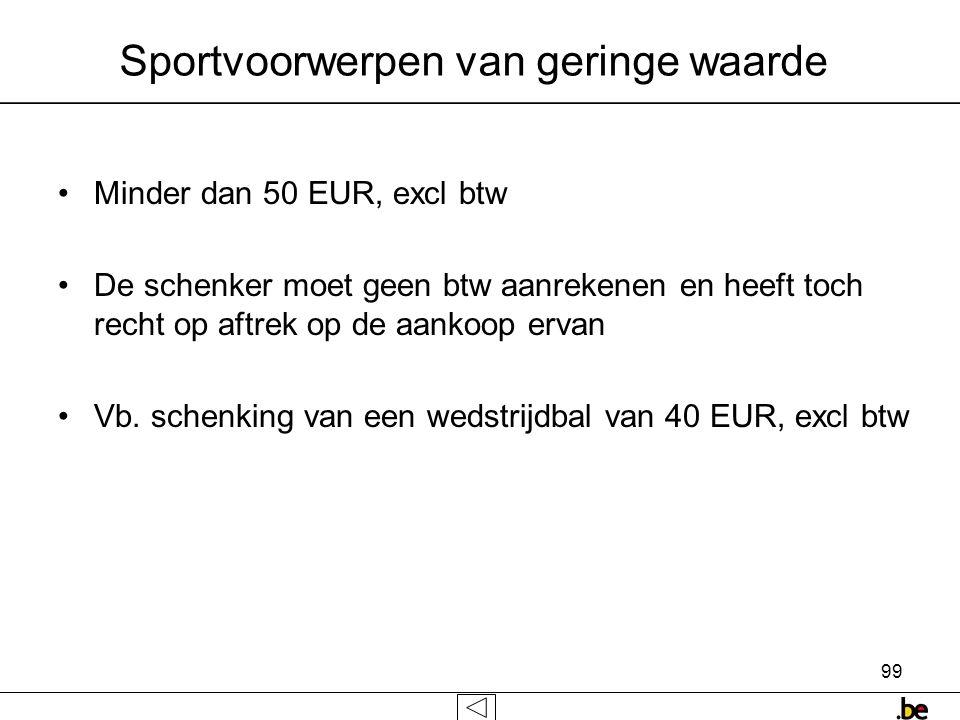 99 Sportvoorwerpen van geringe waarde •Minder dan 50 EUR, excl btw •De schenker moet geen btw aanrekenen en heeft toch recht op aftrek op de aankoop ervan •Vb.