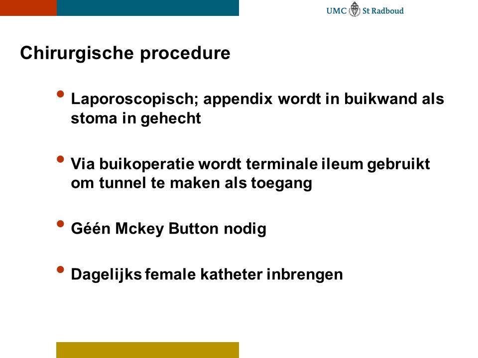 Chirurgische procedure • Laporoscopisch; appendix wordt in buikwand als stoma in gehecht • Via buikoperatie wordt terminale ileum gebruikt om tunnel te maken als toegang • Géén Mckey Button nodig • Dagelijks female katheter inbrengen