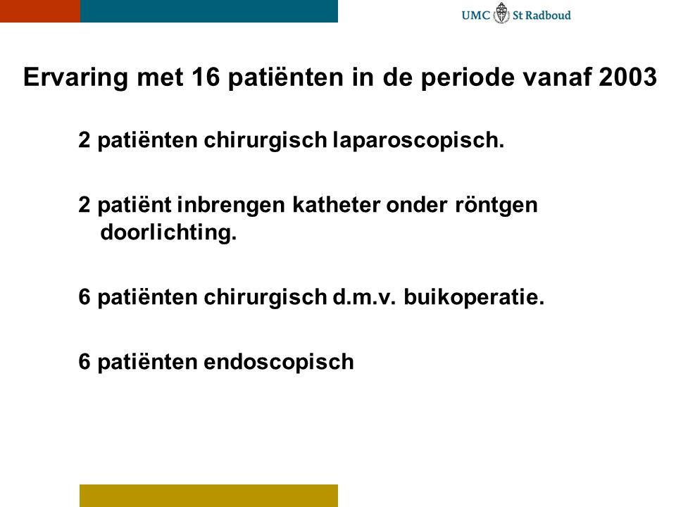 Ervaring met 16 patiënten in de periode vanaf 2003 2 patiënten chirurgisch laparoscopisch. 2 patiënt inbrengen katheter onder röntgen doorlichting. 6