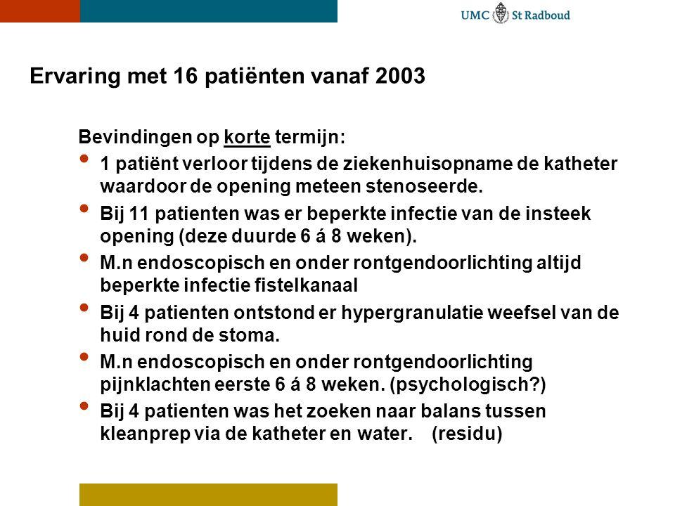 Ervaring met 16 patiënten vanaf 2003 Bevindingen op korte termijn: • 1 patiënt verloor tijdens de ziekenhuisopname de katheter waardoor de opening met
