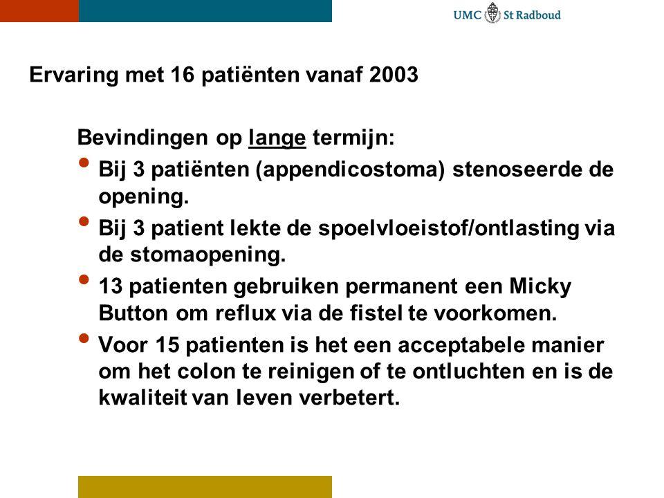 Ervaring met 16 patiënten vanaf 2003 Bevindingen op lange termijn: • Bij 3 patiënten (appendicostoma) stenoseerde de opening. • Bij 3 patient lekte de