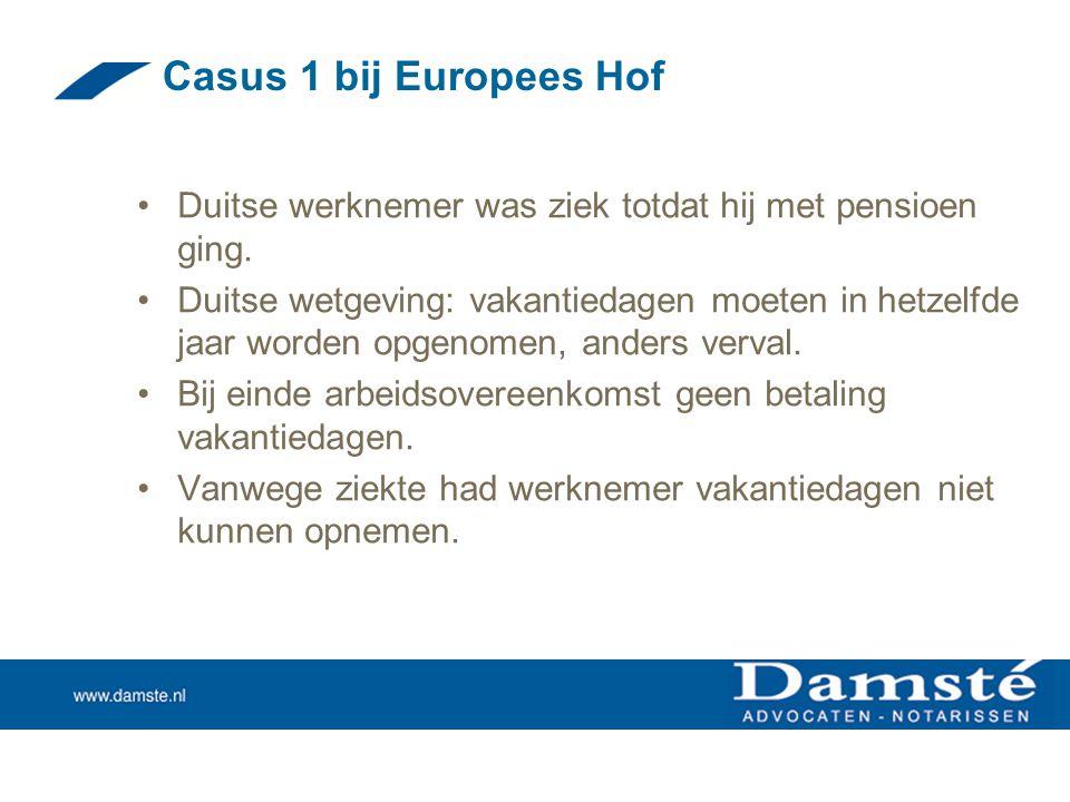 Casus 1 bij Europees Hof •Duitse werknemer was ziek totdat hij met pensioen ging. •Duitse wetgeving: vakantiedagen moeten in hetzelfde jaar worden opg