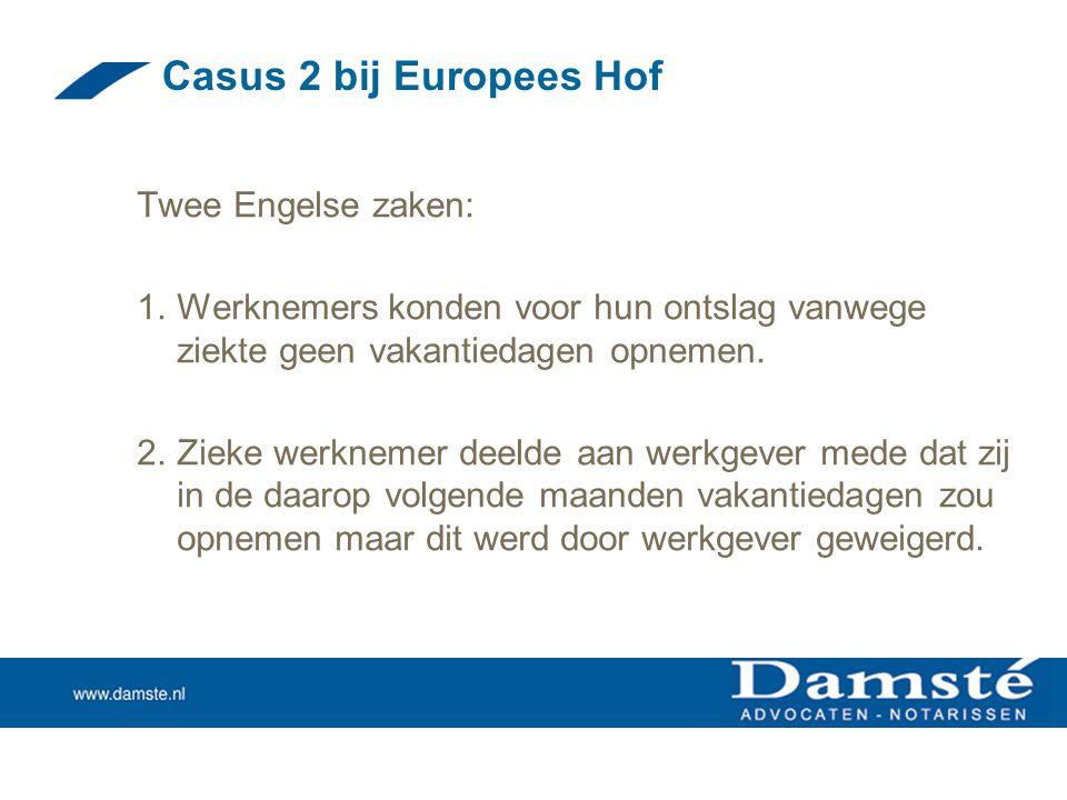 Casus 2 bij Europees Hof Twee Engelse zaken: 1.Werknemers konden voor hun ontslag vanwege ziekte geen vakantiedagen opnemen. 2.Zieke werknemer deelde