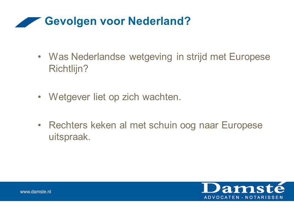 Gevolgen voor Nederland? •Was Nederlandse wetgeving in strijd met Europese Richtlijn? •Wetgever liet op zich wachten. •Rechters keken al met schuin oo
