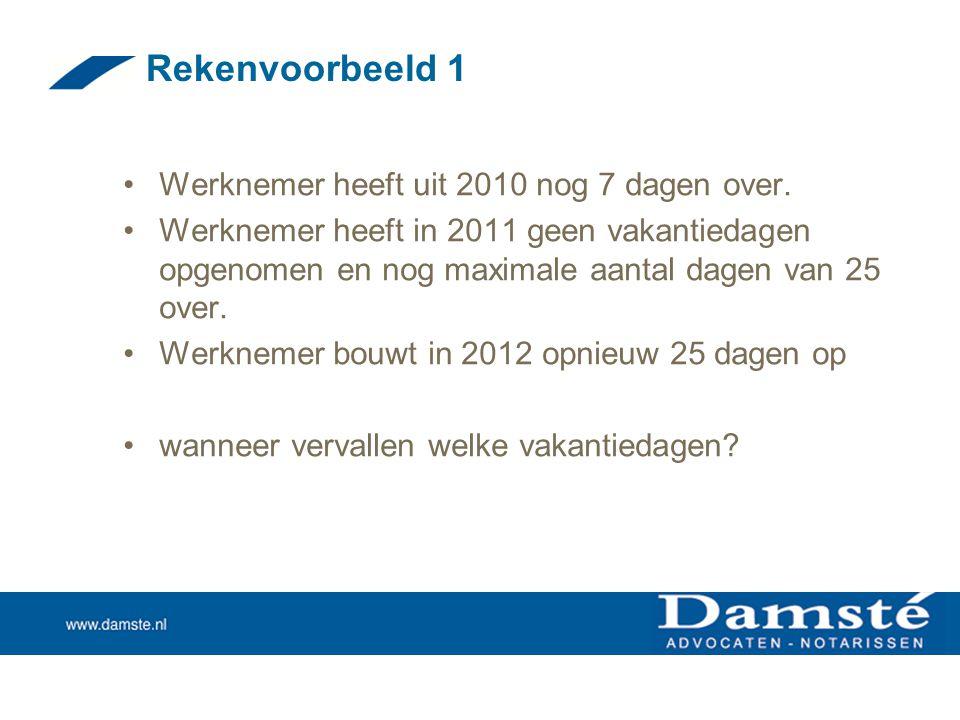 Rekenvoorbeeld 1 •Werknemer heeft uit 2010 nog 7 dagen over. •Werknemer heeft in 2011 geen vakantiedagen opgenomen en nog maximale aantal dagen van 25