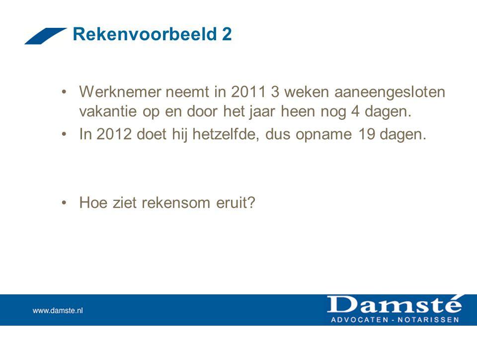 Rekenvoorbeeld 2 •Werknemer neemt in 2011 3 weken aaneengesloten vakantie op en door het jaar heen nog 4 dagen. •In 2012 doet hij hetzelfde, dus opnam