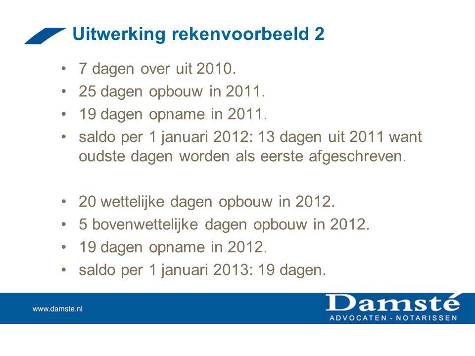 Uitwerking rekenvoorbeeld 2 •7 dagen over uit 2010. •25 dagen opbouw in 2011. •19 dagen opname in 2011. •saldo per 1 januari 2012: 13 dagen uit 2011 w