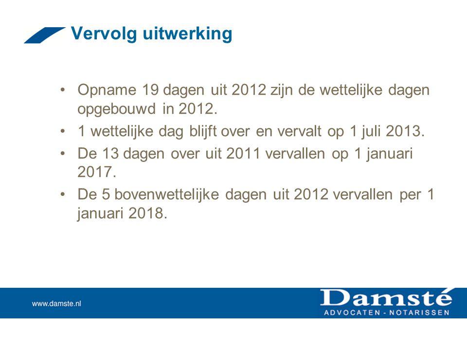 Vervolg uitwerking •Opname 19 dagen uit 2012 zijn de wettelijke dagen opgebouwd in 2012. •1 wettelijke dag blijft over en vervalt op 1 juli 2013. •De