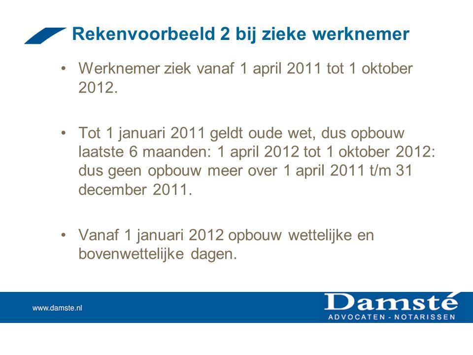 Rekenvoorbeeld 2 bij zieke werknemer •Werknemer ziek vanaf 1 april 2011 tot 1 oktober 2012. •Tot 1 januari 2011 geldt oude wet, dus opbouw laatste 6 m