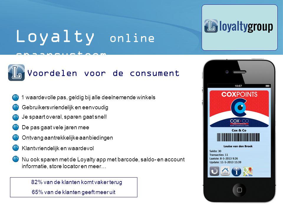 5 82% van de klanten komt vaker terug 65% van de klanten geeft meer uit Loyalty online spaarsysteem Voordelen voor de consument 1 waardevolle pas, geldig bij alle deelnemende winkels Gebruikersvriendelijk en eenvoudig Je spaart overal, sparen gaat snel.