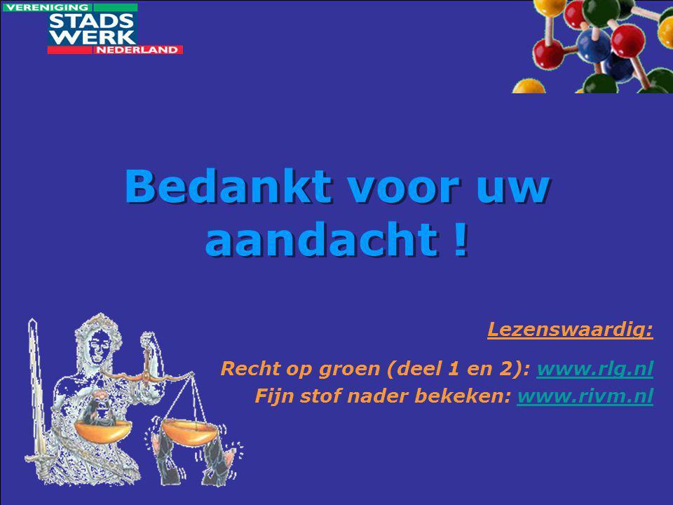 Bedankt voor uw aandacht ! Lezenswaardig: Recht op groen (deel 1 en 2): www.rlg.nlwww.rlg.nl Fijn stof nader bekeken: www.rivm.nlwww.rivm.nl