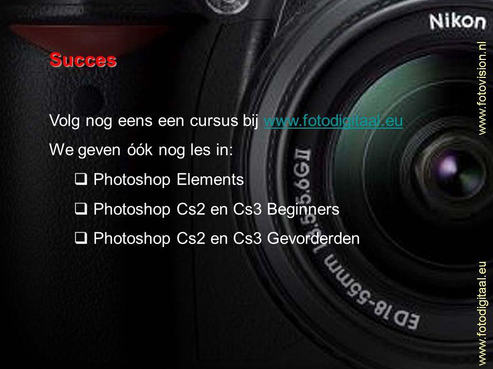 www.fotovision.nl www.fotodigitaal.eu Succes Volg nog eens een cursus bij www.fotodigitaal.euwww.fotodigitaal.eu We geven óók nog les in:  Photoshop