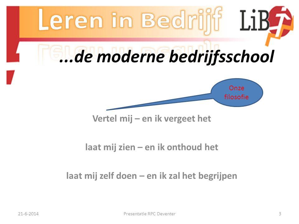 21-6-2014Presentatie RPC Deventer3...de moderne bedrijfsschool Vertel mij – en ik vergeet het laat mij zien – en ik onthoud het laat mij zelf doen – en ik zal het begrijpen Onze filosofie