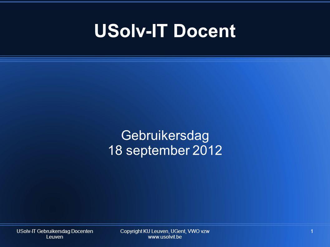 1 USolv-IT Docent Gebruikersdag 18 september 2012 USolv-IT Gebruikersdag Docenten Leuven Copyright KU Leuven, UGent, VWO vzw www.usolvit.be