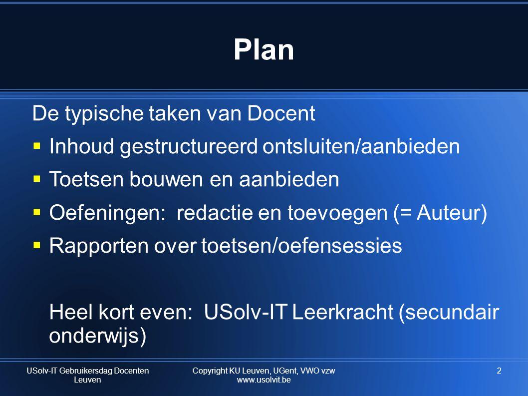 2 Plan De typische taken van Docent  Inhoud gestructureerd ontsluiten/aanbieden  Toetsen bouwen en aanbieden  Oefeningen: redactie en toevoegen (= Auteur)  Rapporten over toetsen/oefensessies Heel kort even: USolv-IT Leerkracht (secundair onderwijs) USolv-IT Gebruikersdag Docenten Leuven Copyright KU Leuven, UGent, VWO vzw www.usolvit.be