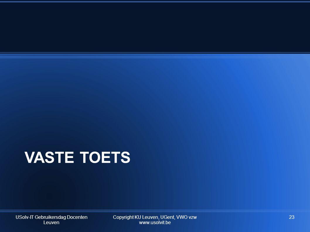 VASTE TOETS USolv-IT Gebruikersdag Docenten Leuven Copyright KU Leuven, UGent, VWO vzw www.usolvit.be 23