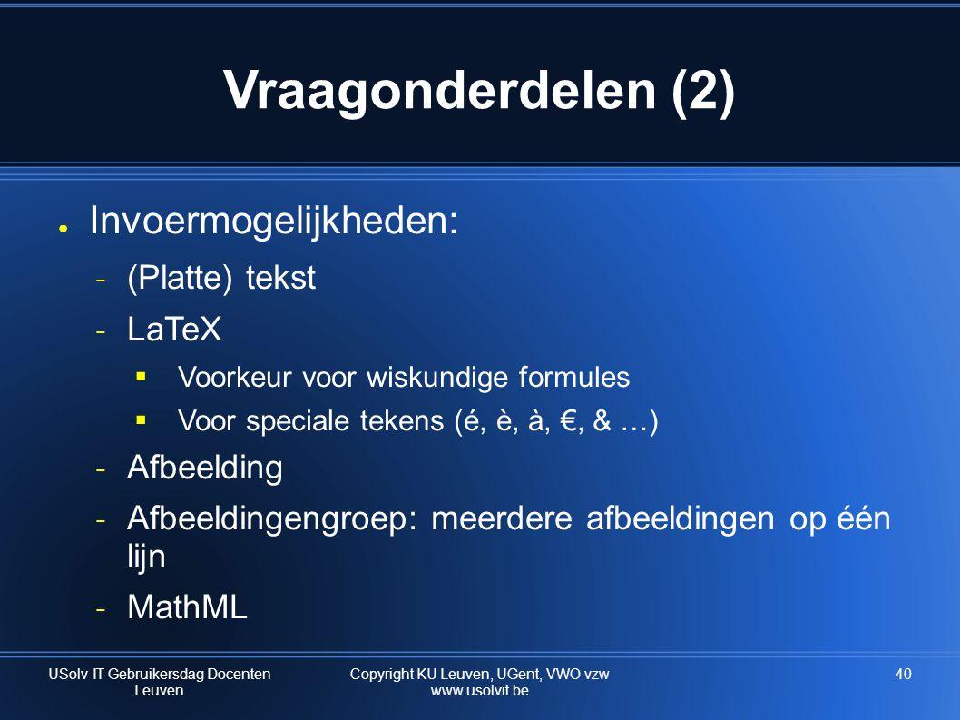 40 Vraagonderdelen (2) ● Invoermogelijkheden: ˗ (Platte) tekst ˗ LaTeX  Voorkeur voor wiskundige formules  Voor speciale tekens (é, è, à, €, & …) ˗ Afbeelding ˗ Afbeeldingengroep: meerdere afbeeldingen op één lijn ˗ MathML USolv-IT Gebruikersdag Docenten Leuven Copyright KU Leuven, UGent, VWO vzw www.usolvit.be