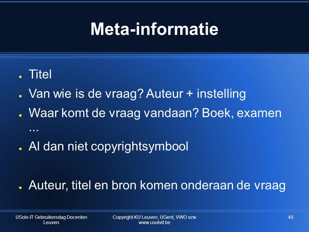 45 Meta-informatie ● Titel ● Van wie is de vraag? Auteur + instelling ● Waar komt de vraag vandaan? Boek, examen... ● Al dan niet copyrightsymbool ● A