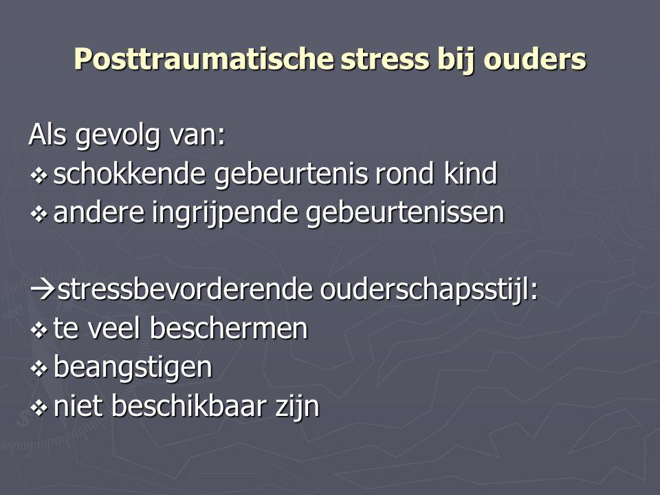 Posttraumatische stress bij ouders Als gevolg van:  schokkende gebeurtenis rond kind  andere ingrijpende gebeurtenissen  stressbevorderende oudersc