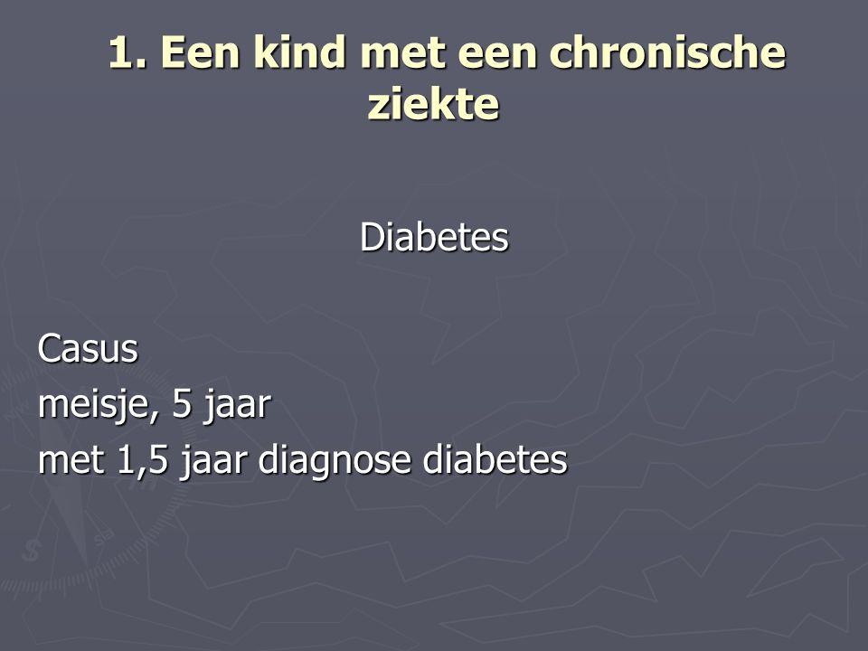 1. Een kind met een chronische ziekte 1. Een kind met een chronische ziekte DiabetesCasus meisje, 5 jaar met 1,5 jaar diagnose diabetes