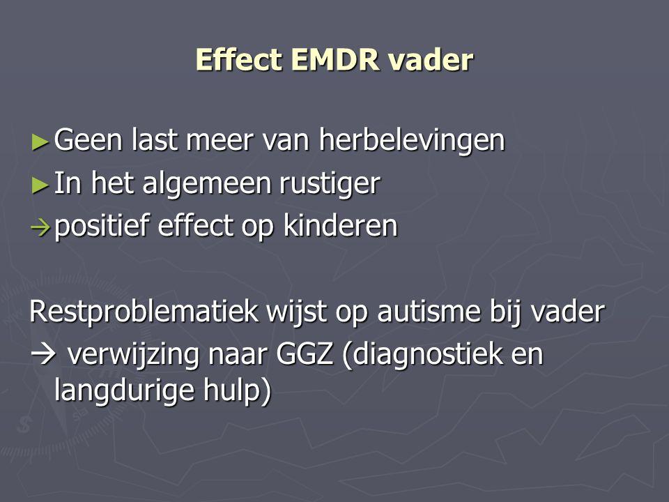 Effect EMDR vader ► Geen last meer van herbelevingen ► In het algemeen rustiger  positief effect op kinderen Restproblematiek wijst op autisme bij va