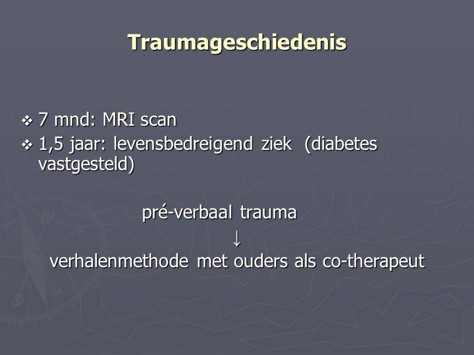 Traumageschiedenis  7 mnd: MRI scan  1,5 jaar: levensbedreigend ziek (diabetes vastgesteld) pré-verbaal trauma ↓ verhalenmethode met ouders als co-t