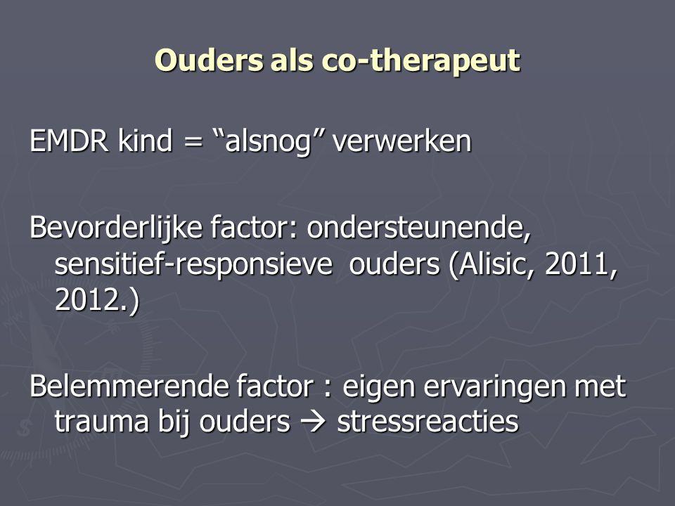 """Ouders als co-therapeut EMDR kind = """"alsnog"""" verwerken Bevorderlijke factor: ondersteunende, sensitief-responsieve ouders (Alisic, 2011, 2012.) Belemm"""