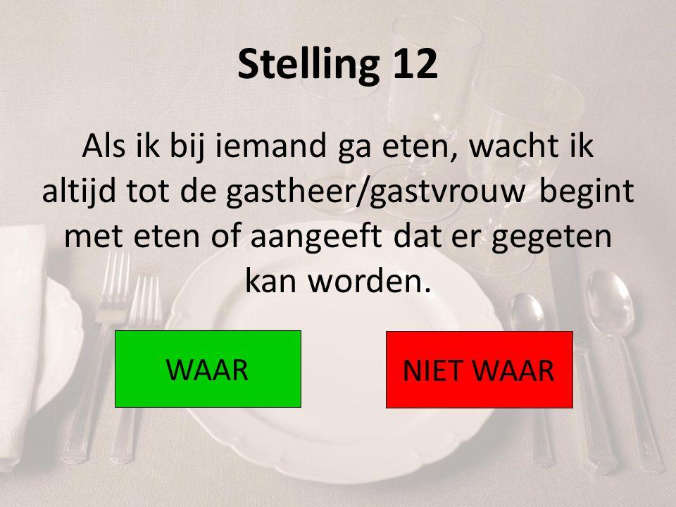 Stelling 12 Als ik bij iemand ga eten, wacht ik altijd tot de gastheer/gastvrouw begint met eten of aangeeft dat er gegeten kan worden. WAAR NIET WAAR