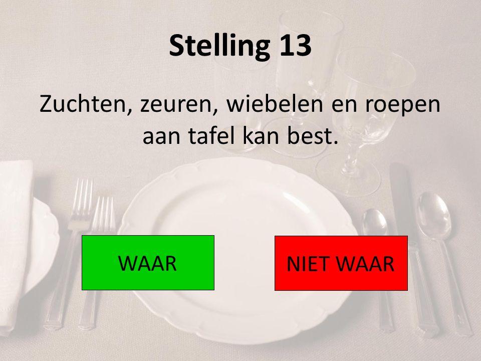 Stelling 13 Zuchten, zeuren, wiebelen en roepen aan tafel kan best. WAAR NIET WAAR