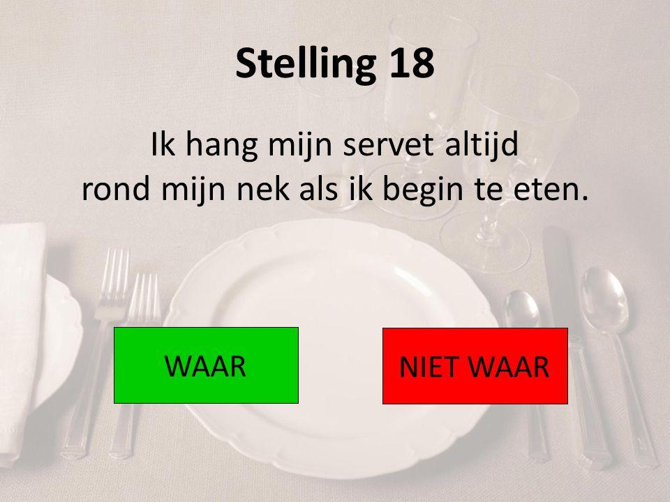Stelling 18 Ik hang mijn servet altijd rond mijn nek als ik begin te eten. WAAR NIET WAAR