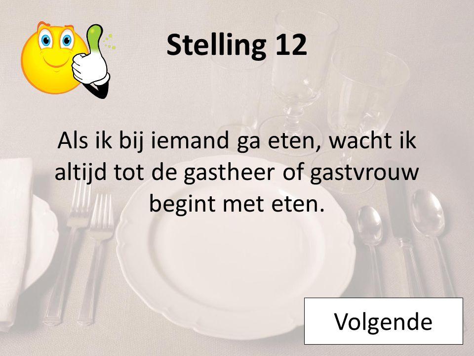 Stelling 12 Als ik bij iemand ga eten, wacht ik altijd tot de gastheer of gastvrouw begint met eten. Volgende
