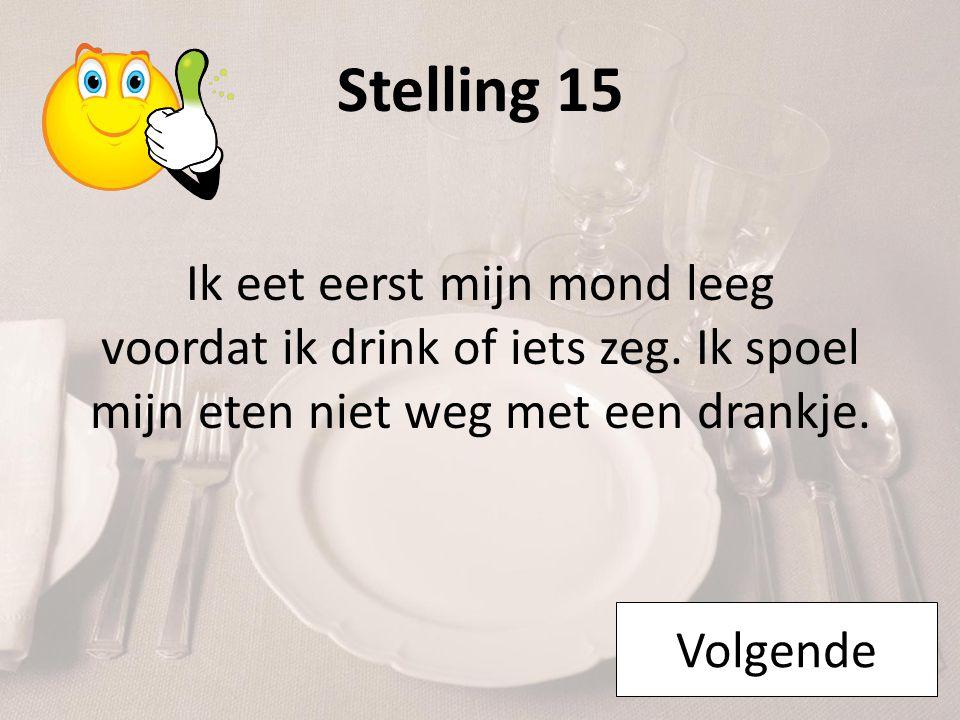 Stelling 15 Ik eet eerst mijn mond leeg voordat ik drink of iets zeg. Ik spoel mijn eten niet weg met een drankje. Volgende