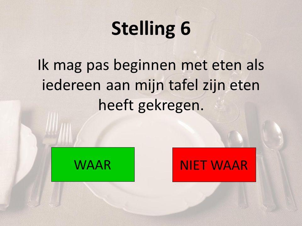 Stelling 6 Ik mag pas beginnen met eten als iedereen aan mijn tafel zijn eten heeft gekregen. WAAR NIET WAAR