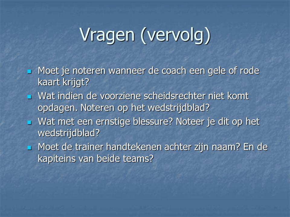 Vragen (vervolg)  Moet je noteren wanneer de coach een gele of rode kaart krijgt?  Wat indien de voorziene scheidsrechter niet komt opdagen. Noteren