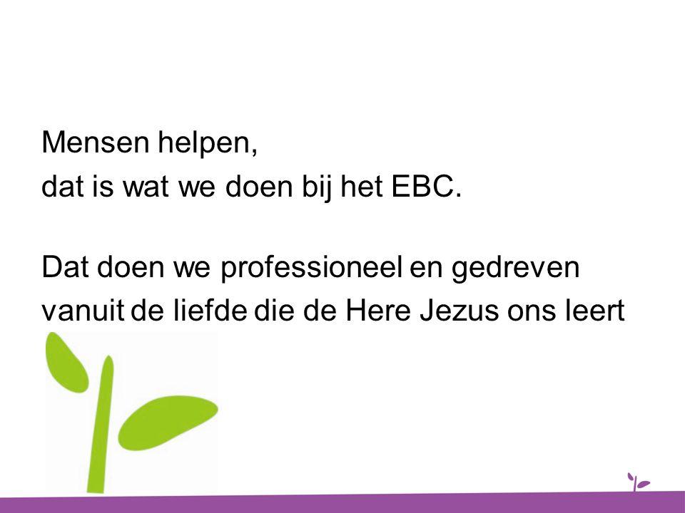Mensen helpen, dat is wat we doen bij het EBC. Dat doen we professioneel en gedreven vanuit de liefde die de Here Jezus ons leert