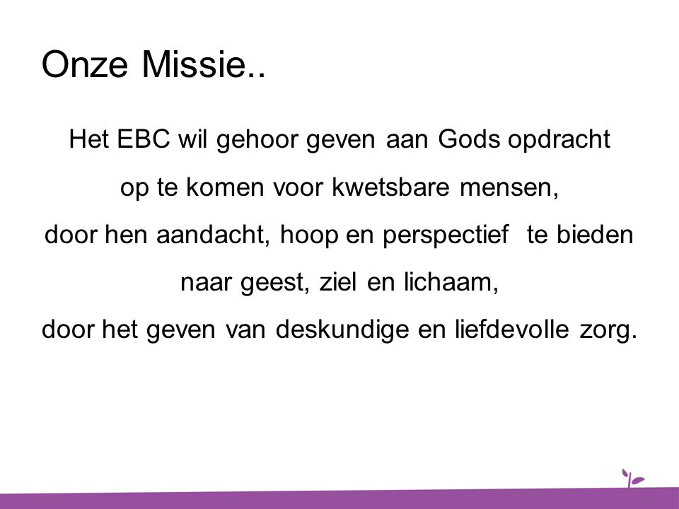 Onze Missie.. Het EBC wil gehoor geven aan Gods opdracht op te komen voor kwetsbare mensen, door hen aandacht, hoop en perspectief te bieden naar gees