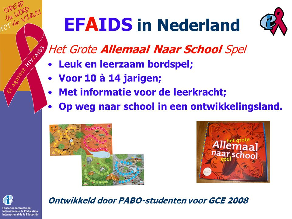 EF A IDS in Nederland Het Grote Allemaal Naar School Spel •Leuk en leerzaam bordspel; •Voor 10 à 14 jarigen; •Met informatie voor de leerkracht; •Op weg naar school in een ontwikkelingsland.