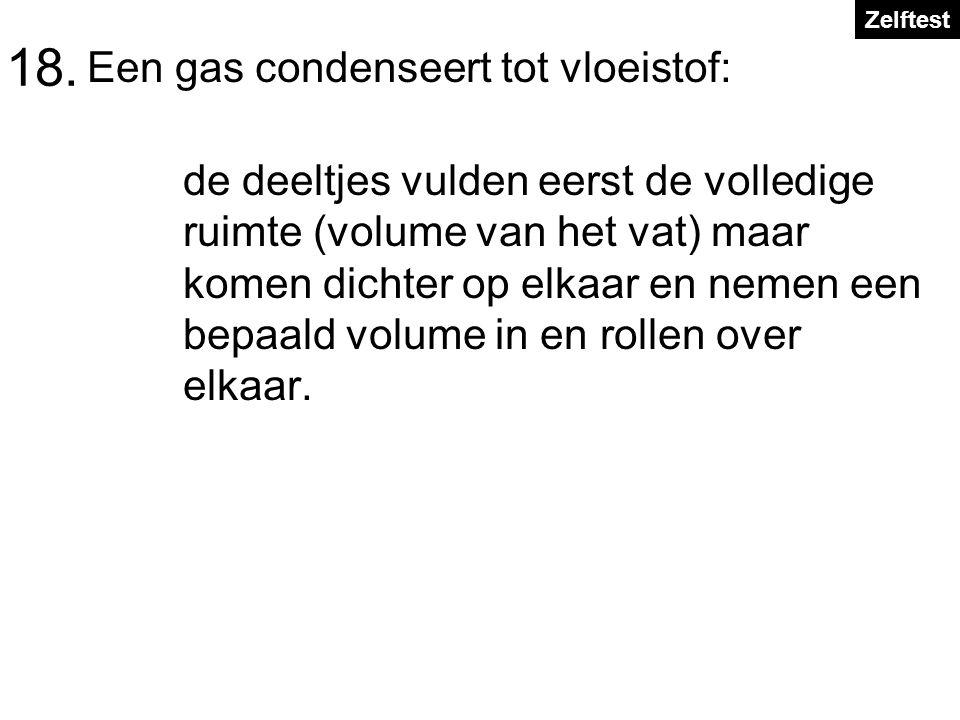 18. Een gas condenseert tot vloeistof: de deeltjes vulden eerst de volledige ruimte (volume van het vat) maar komen dichter op elkaar en nemen een bep