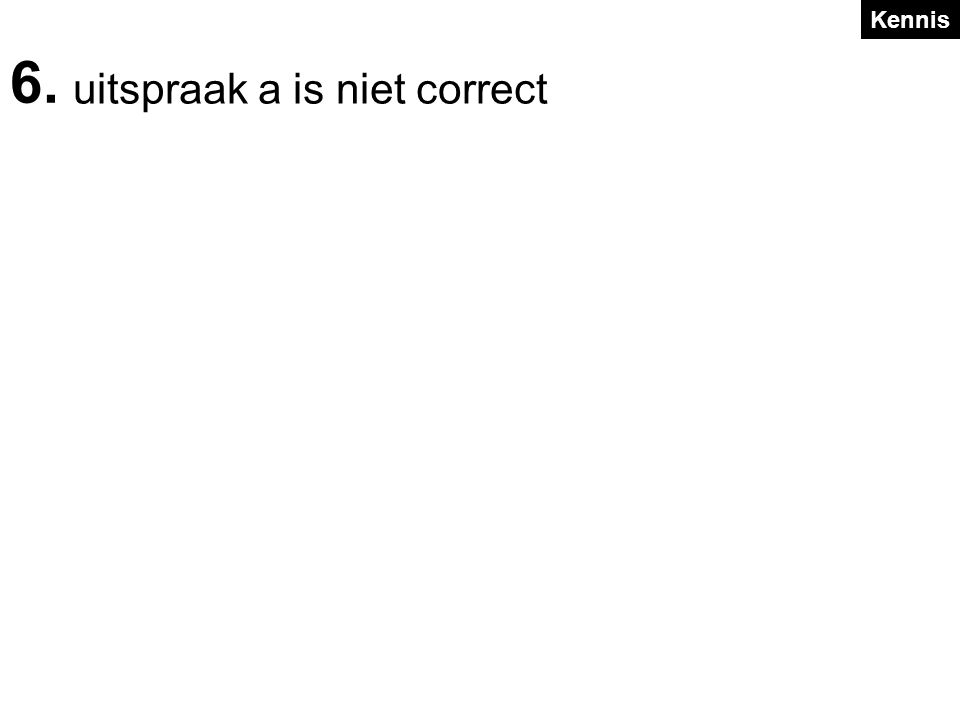 uitspraak a is niet correct 6. Kennis