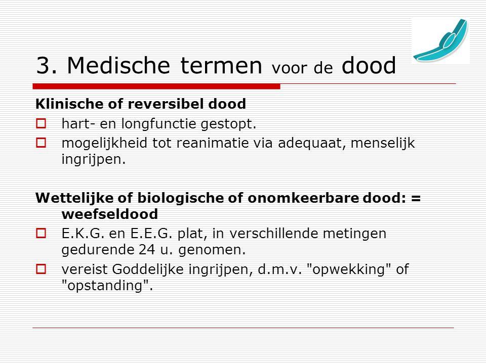3. Medische termen voor de dood Klinische of reversibel dood  hart- en longfunctie gestopt.  mogelijkheid tot reanimatie via adequaat, menselijk ing