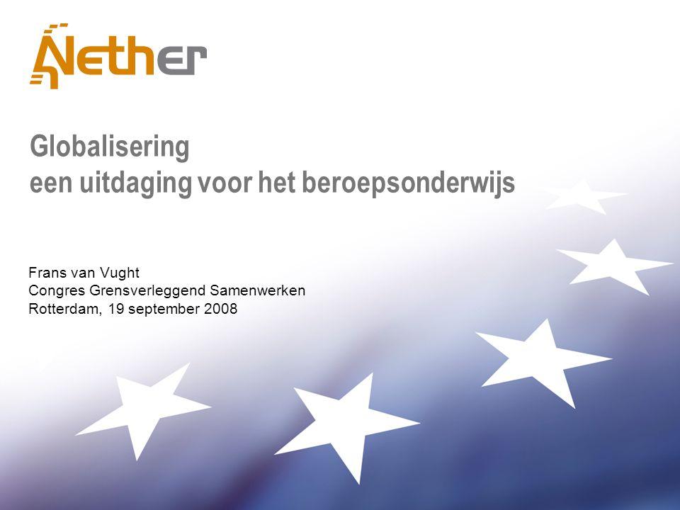 Globalisering een uitdaging voor het beroepsonderwijs Frans van Vught Congres Grensverleggend Samenwerken Rotterdam, 19 september 2008