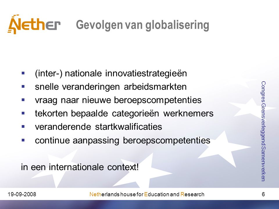 Netherlands house for Education and Research Congres Grensverleggend Samenwerken 6 Gevolgen van globalisering  (inter-) nationale innovatiestrategieën  snelle veranderingen arbeidsmarkten  vraag naar nieuwe beroepscompetenties  tekorten bepaalde categorieën werknemers  veranderende startkwalificaties  continue aanpassing beroepscompetenties in een internationale context!