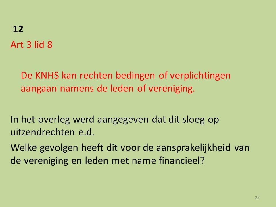 12 Art 3 lid 8 De KNHS kan rechten bedingen of verplichtingen aangaan namens de leden of vereniging. In het overleg werd aangegeven dat dit sloeg op u