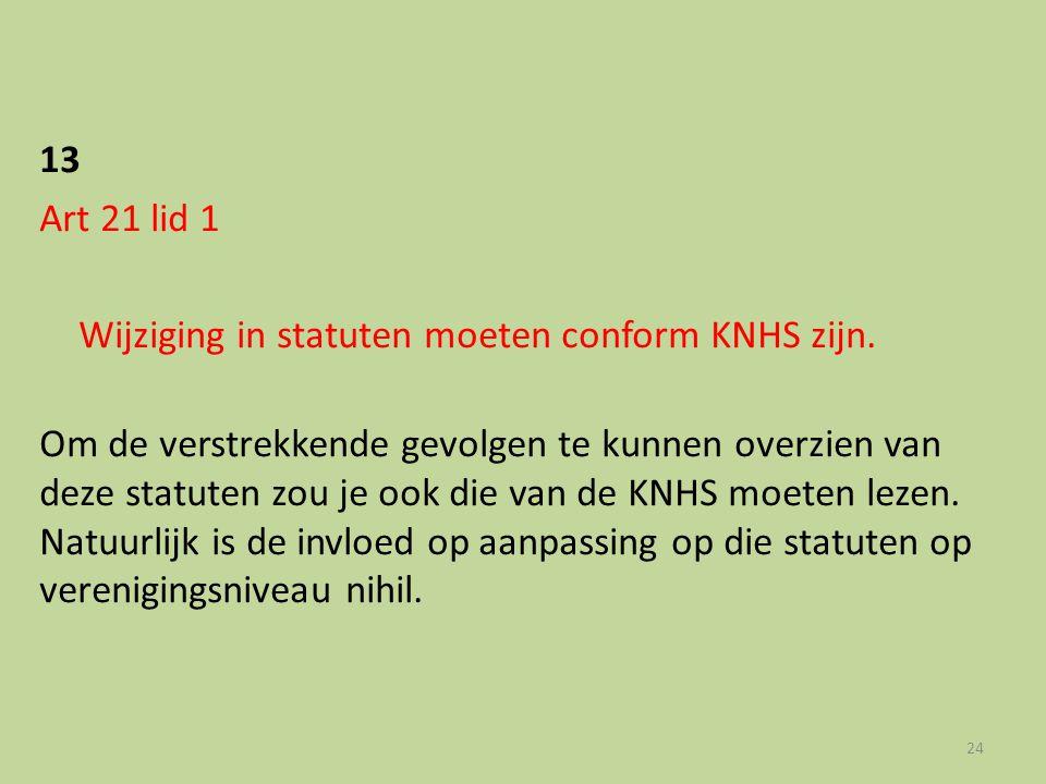 13 Art 21 lid 1 Wijziging in statuten moeten conform KNHS zijn. Om de verstrekkende gevolgen te kunnen overzien van deze statuten zou je ook die van d