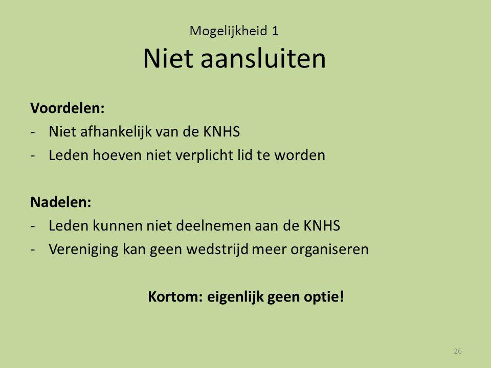 Mogelijkheid 1 Niet aansluiten Voordelen: -Niet afhankelijk van de KNHS -Leden hoeven niet verplicht lid te worden Nadelen: -Leden kunnen niet deelnem