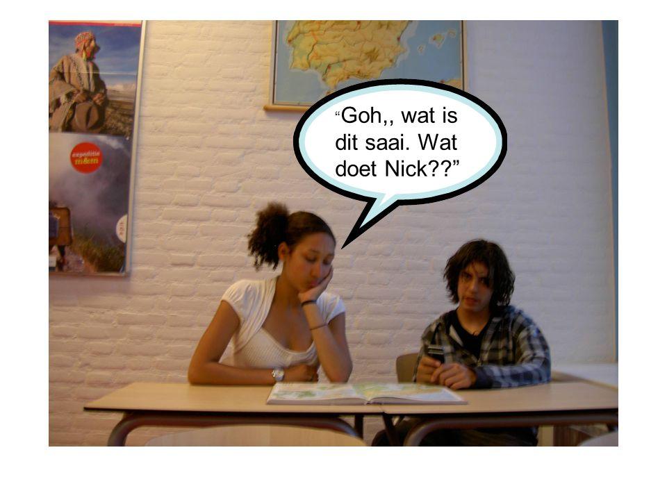 """"""" Goh,, wat is dit saai. Wat doet Nick??"""""""