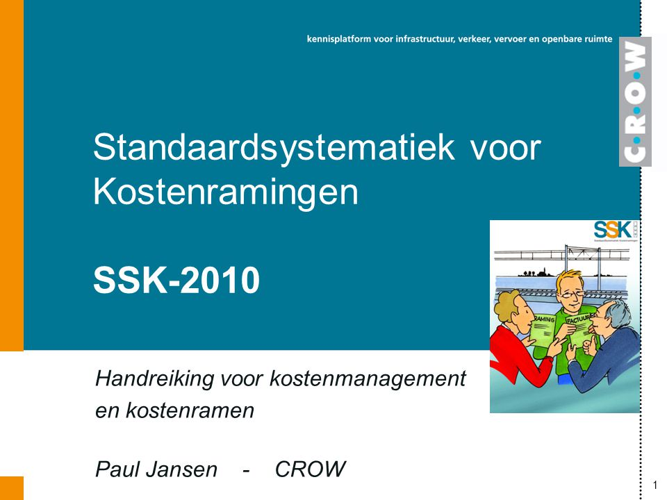 1 Handreiking voor kostenmanagement en kostenramen Paul Jansen - CROW Standaardsystematiek voor Kostenramingen SSK-2010