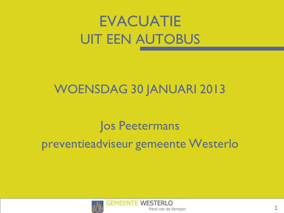 1 EVACUATIE UIT EEN AUTOBUS WOENSDAG 30 JANUARI 2013 Jos Peetermans preventieadviseur gemeente Westerlo
